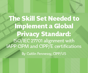 White Paper – The Skill Set Needed to Implement a Global Privacy Standard: ISO/IEC 27701 alignment with IAPP CIPM and CIPP/E certifications